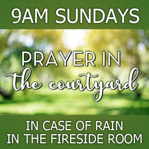 Prayer in the Courtyard 9AM Sundays
